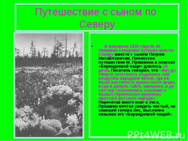 Путешествие с сыном по Северу  В мае-июне 1935 года М. М. Пришвин совершил путешествие по Северу вместе с сыном Петром Михайловичем. Пинежское путешествие М. Пришвина в поисках «Берендеевой чащи» длилось 19 дней. Писатель говорил, что «ему до с…