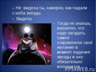 – Не видела ты, наверно, как падали с неба звёзды. Тогда не знаешь, вероятно, чт