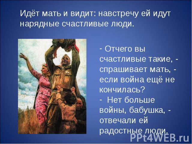 Идёт мать и видит: навстречу ей идут нарядные счастливые люди. Отчего вы счастливые такие, - спрашивает мать, - если война ещё не кончилась? Нет больше войны, бабушка, - отвечали ей радостные люди.