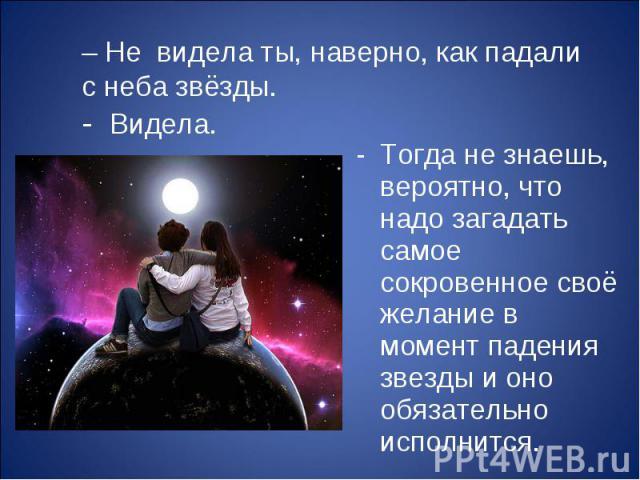 – Не видела ты, наверно, как падали с неба звёзды. Тогда не знаешь, вероятно, что надо загадать самое сокровенное своё желание в момент падения звезды и оно обязательно исполнится. - Видела.