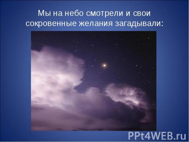 Мы на небо смотрели и свои сокровенные желания загадывали: