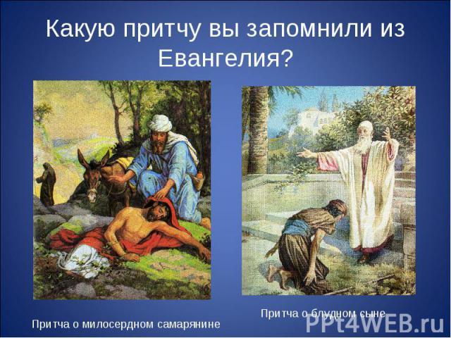 Какую притчу вы запомнили из Евангелия? Притча о милосердном самарянине Притча о блудном сыне