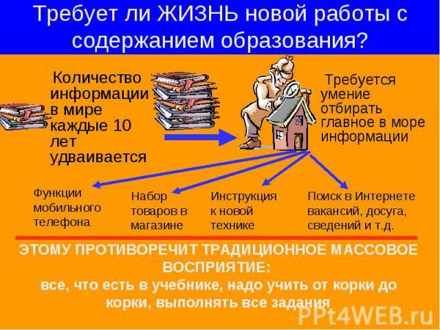 Требует ли ЖИЗНЬ новой работы с содержанием образования? Количество информации в мире каждые 10 лет удваивается Требуется умение отбирать главное в море информации ЭТОМУ ПРОТИВОРЕЧИТ ТРАДИЦИОННОЕ МАССОВОЕ ВОСПРИЯТИЕ: все, что есть в учебнике, надо у…
