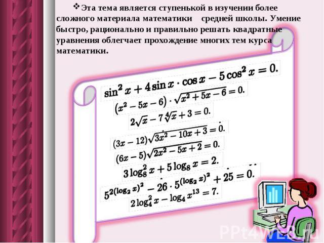 Эта тема является ступенькой в изучении более сложного материала математики средней школы. Умение быстро, рационально и правильно решать квадратные уравнения облегчает прохождение многих тем курса математики.