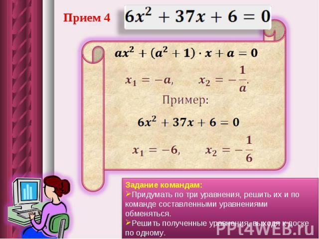 Прием 4Задание командам: Придумать по три уравнения, решить их и по команде составленными уравнениями обменяться. Решить полученные уравнения, выходя к доске по одному.