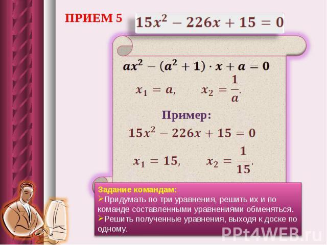 ПРИЕМ 5Задание командам: Придумать по три уравнения, решить их и по команде составленными уравнениями обменяться. Решить полученные уравнения, выходя к доске по одному.