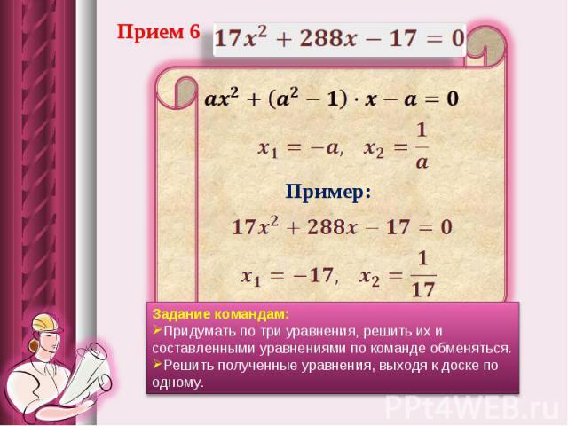Прием 6 Задание командам: Придумать по три уравнения, решить их и составленными уравнениями по команде обменяться. Решить полученные уравнения, выходя к доске по одному.