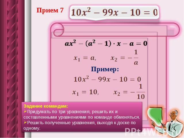 Прием 7Задание командам: Придумать по три уравнения, решить их и составленными уравнениями по команде обменяться. Решить полученные уравнения, выходя к доске по одному.