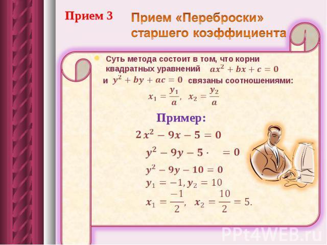 Прием 3Прием «Переброски» старшего коэффициента Суть метода состоит в том, что корни квадратных уравнений и связаны соотношениями: