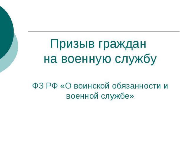 Призыв граждан на военную службу ФЗ РФ «О воинской обязанности и военной службе»