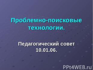 Проблемно-поисковые технологии Педагогический совет 10.01.06.