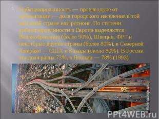Урбанизированностъ — производное от урбанизации — доля городского населения в то