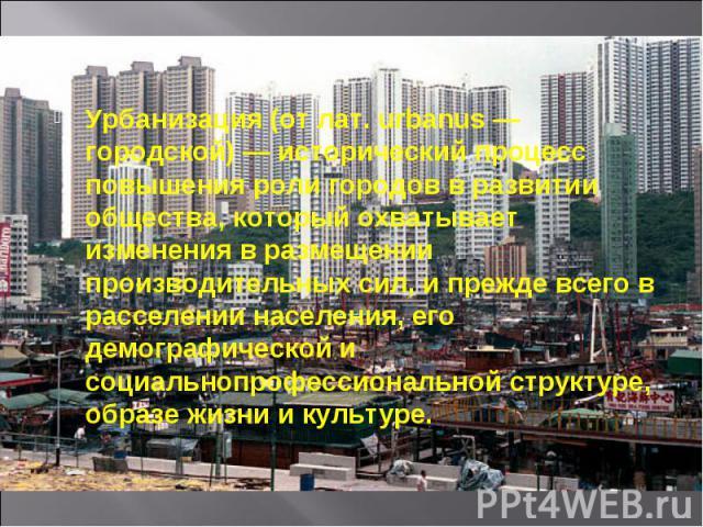 Урбанизация (от лат. urbanus — городской) — исторический процесс повышения роли городов в развитии общества, который охватывает изменения в размещении производительных сил, и прежде всего в расселении населения, его демографической и социальнопрофес…
