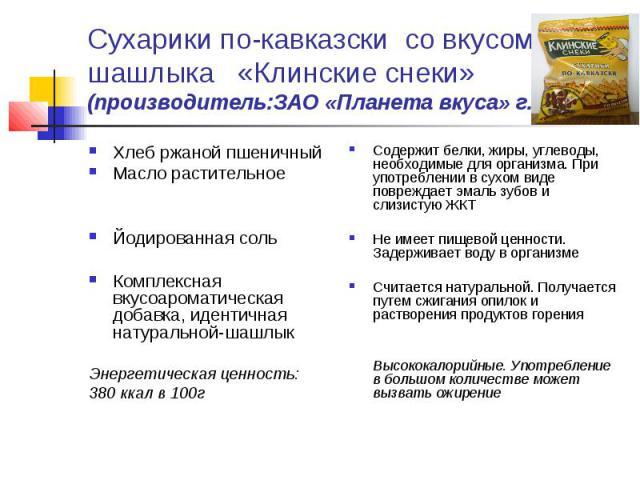 Сухарики по-кавказски со вкусом шашлыка «Клинские снеки»(производитель:ЗАО «Планета вкуса» г.Москва)Хлеб ржаной пшеничныйМасло растительноеЙодированная сольКомплексная вкусоароматическая добавка, идентичная натуральной-шашлыкЭнергетическая ценность:…