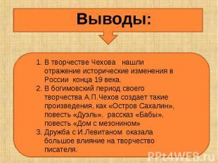 Выводы:В творчестве Чехова нашли отражение исторические изменения в России конца