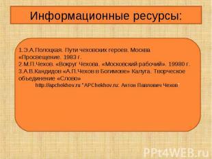 Информационные ресурсы:1.Э.А.Полоцкая. Пути чеховских героев. Москва «Просвещени