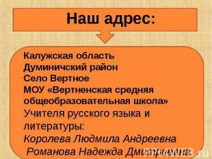 Наш адрес:Калужская областьДуминичский районСело ВертноеМОУ «Вертненская средняя