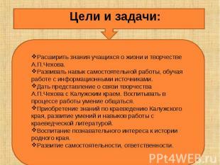 Цели и задачи:Расширить знания учащихся о жизни и творчестве А.П.Чехова.Развиват