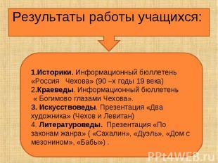 Результаты работы учащихся:1.Историки. Информационный бюллетень «Россия Чехова»