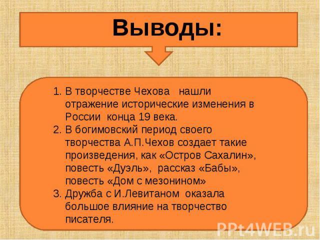 Выводы:В творчестве Чехова нашли отражение исторические изменения в России конца 19 века.В богимовский период своего творчества А.П.Чехов создает такие произведения, как «Остров Сахалин», повесть «Дуэль», рассказ «Бабы», повесть «Дом с мезонином»Дру…