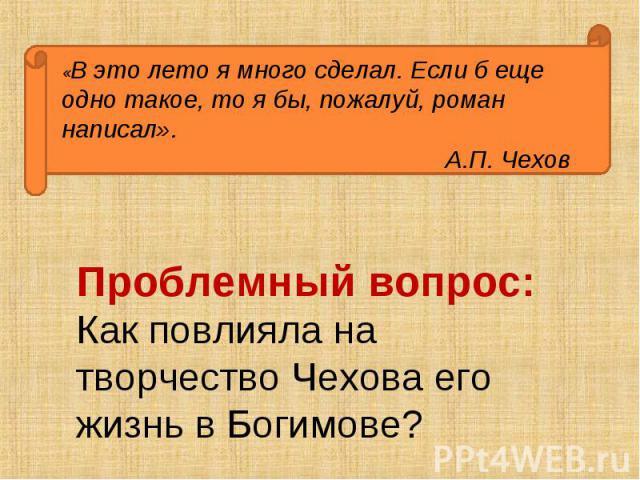 «В это лето я много сделал. Если б еще одно такое, то я бы, пожалуй, роман написал».А.П. Чехов Проблемный вопрос: Как повлияла на творчество Чехова его жизнь в Богимове?