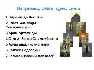 Например, семь чудес света 1.Пирамида Хеопса2. Висячие сады Семирамиды3.Храм Арт