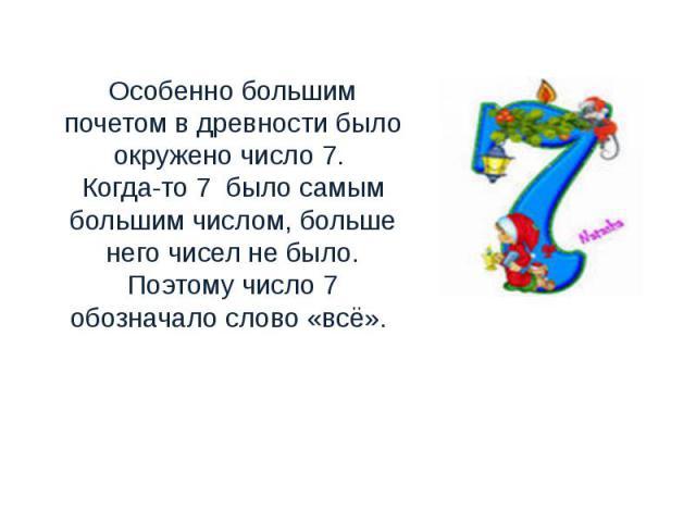 Особенно большим почетом в древности было окружено число 7. Когда-то 7 было самым большим числом, больше него чисел не было. Поэтому число 7 обозначало слово «всё».