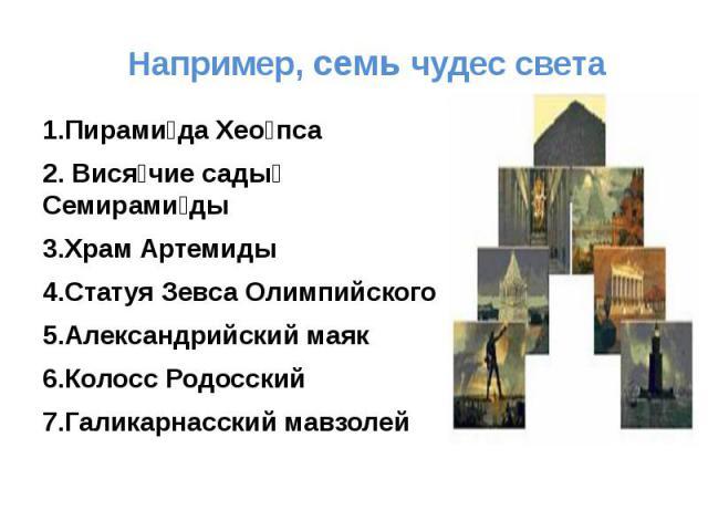 Например, семь чудес света 1.Пирамида Хеопса2. Висячие сады Семирамиды3.Храм Артемиды4.Статуя Зевса Олимпийского 5.Александрийский маяк 6.Колосс Родосский 7.Галикарнасский мавзолей