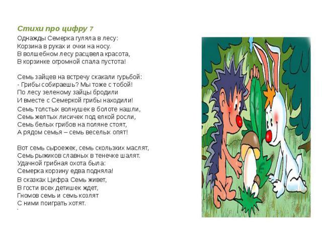 Стихи про цифру 7 Однажды Семерка гуляла в лесу:Корзина в руках и очки на носу.В волшебном лесу расцвела красота,В корзинке огромной спала пустота!Семь зайцев на встречу скакали гурьбой:- Грибы собираешь? Мы тоже с тобой!По лесу зеленому зайцы броди…