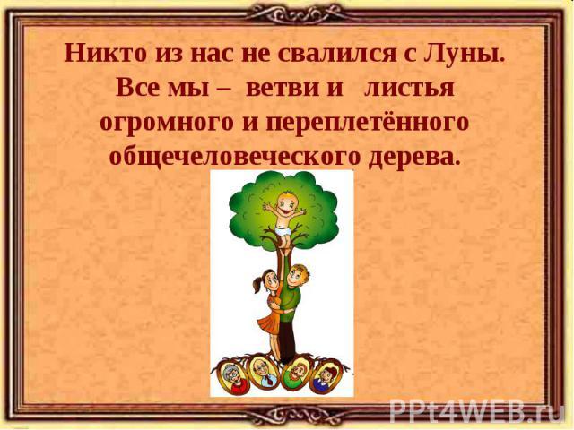 Никто из нас не свалился с Луны. Все мы – ветви и листья огромного и переплетённого общечеловеческого дерева.
