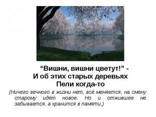 """""""Вишни, вишни цветут!"""" -И об этих старых деревьяхПели когда-то(Ничего вечного в"""