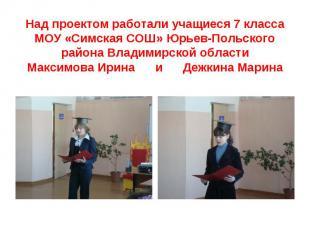 Над проектом работали учащиеся 7 класса МОУ «Симская СОШ» Юрьев-Польского района