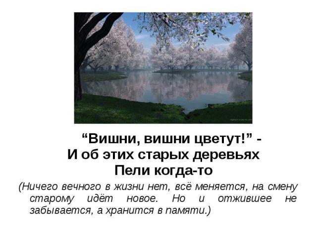 """""""Вишни, вишни цветут!"""" -И об этих старых деревьяхПели когда-то(Ничего вечного в жизни нет, всё меняется, на смену старому идёт новое. Но и отжившее не забывается, а хранится в памяти.)"""