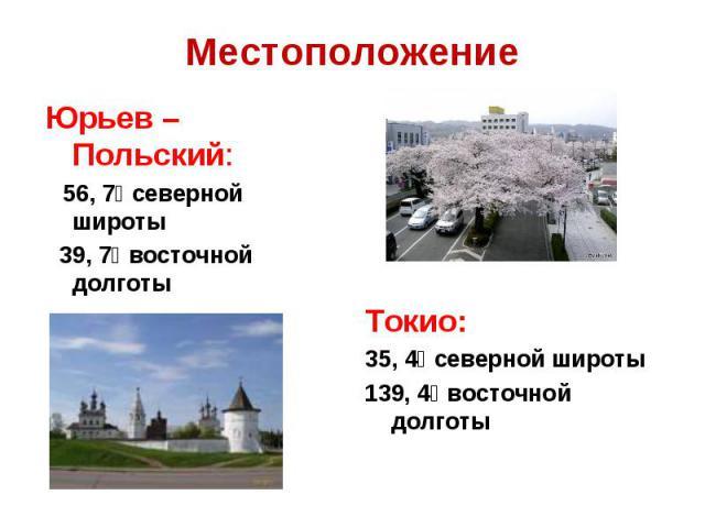 МестоположениеЮрьев – Польский: 56, 7⁰ северной широты 39, 7⁰ восточной долготы Токио:35, 4⁰ северной широты139, 4⁰ восточной долготы