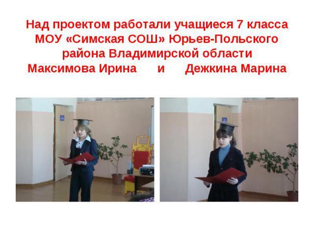 Над проектом работали учащиеся 7 класса МОУ «Симская СОШ» Юрьев-Польского района Владимирской областиМаксимова Ирина и Дежкина Марина