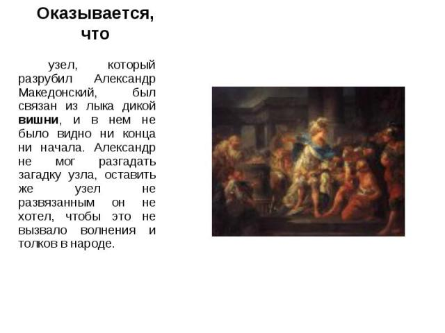 Оказывается, что узел, который разрубил Александр Македонский, был связан из лыка дикой вишни, и в нем не было видно ни конца ни начала. Александр не мог разгадать загадку узла, оставить же узел не развязанным он не хотел, чтобы это не вызвало волне…