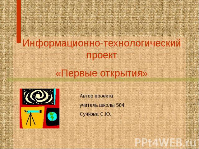 Информационно-технологический проект «Первые открытия» Автор проекта учитель школы 504 Сучкова С.Ю.