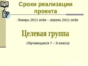 Сроки реализации проектаЯнварь 2011 года – апрель 2011 годаОбучающиеся 7 – 9 кла