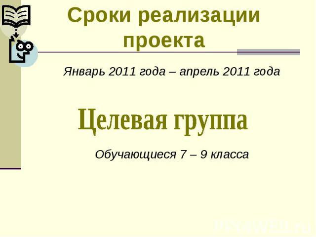 Сроки реализации проектаЯнварь 2011 года – апрель 2011 годаОбучающиеся 7 – 9 класса