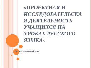 «Проектная и исследовательская деятельность учащихся на уроках русского языка»