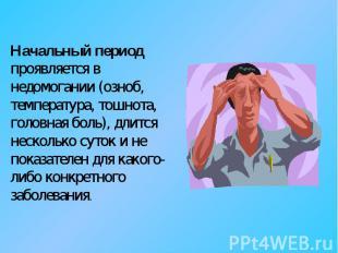 Начальный период проявляется в недомогании (озноб, температура, тошнота, головна
