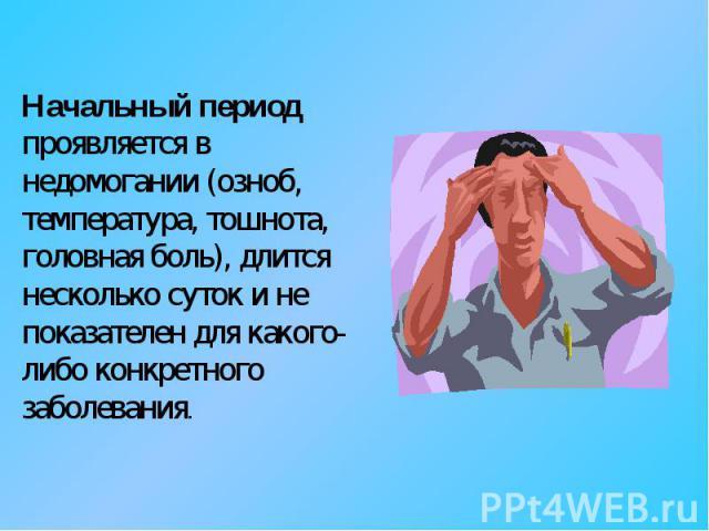 Начальный период проявляется в недомогании (озноб, температура, тошнота, головная боль), длится несколько суток и не показателен для какого-либо конкретного заболевания.