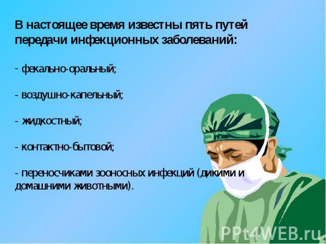 В настоящее время известны пять путей передачи инфекционных заболеваний: фекально-оральный; - воздушно-капельный; - жидкостный; - контактно-бытовой; - переносчиками зооносных инфекций (дикими и домашними животными).