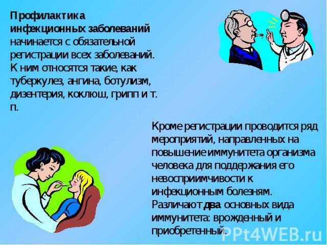 Профилактика инфекционных заболеваний начинается с обязательной регистрации всех заболеваний. К ним относятся такие, как туберкулез, ангина, ботулизм, дизентерия, коклюш, грипп и т. п. Кроме регистрации проводится ряд мероприятий, направленных на по…