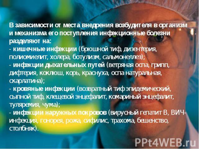 В зависимости от места внедрения возбудителя в организм и механизма его поступления инфекционные болезни разделяют на: - кишечные инфекции (брюшной тиф, дизентерия, полиомиелит, холера, ботулизм, сальмонеллез); - инфекции дыхательных путей (ветряная…