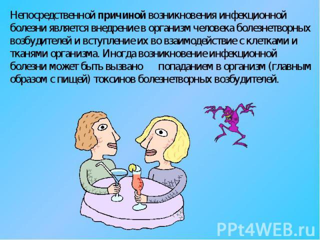 Непосредственной причиной возникновения инфекционной болезни является внедрение в организм человека болезнетворных возбудителей и вступление их во взаимодействие с клетками и тканями организма. Иногда возникновение инфекционной болезни может быть вы…