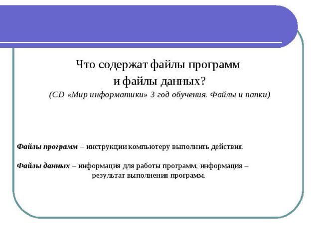 Что содержат файлы программ и файлы данных? (CD «Мир информатики» 3 год обучения. Файлы и папки) Файлы программ – инструкции компьютеру выполнить действия. Файлы данных – информация для работы программ, информация – результат выполнения программ.