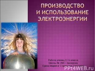 Производство и использование электроэнергии Работа учениц 11 Б класса Школы № 28