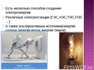 Есть несколько способов создания электроэнергии: Различные электростанции (ГЭС,А
