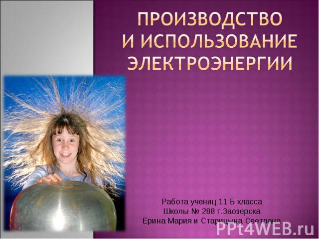 Производство и использование электроэнергии Работа учениц 11 Б класса Школы № 288 г.Заозерска Ерина Мария и Старицына Светлана
